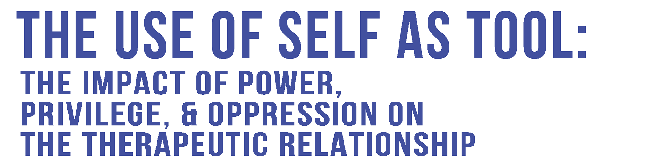 use of self as tool - impact of power, privilege & oppression on the therapeutic relationship